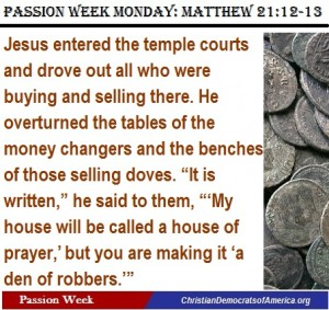 Matt 21:12-13. The money changers in the temple were taking advantage of the poor who came to the temple, using their faith to make a buck. Jesus showed us here that we are to stand up strongly against greed in the name of God! Who are the modern-day equivalents of the money-changers?