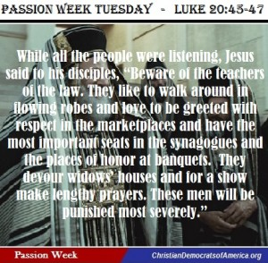 "Our Passion Week Tuesday scripture, following the timeline of Christ, is so very relevant today. Jesus had strong words in His final ministry week to the ""Teachers of the Law"" and warnings to His followers against anyone seeking esteem, making a show of their faith for people to see and for the sake of high position and power while ""devouring widows' houses."""